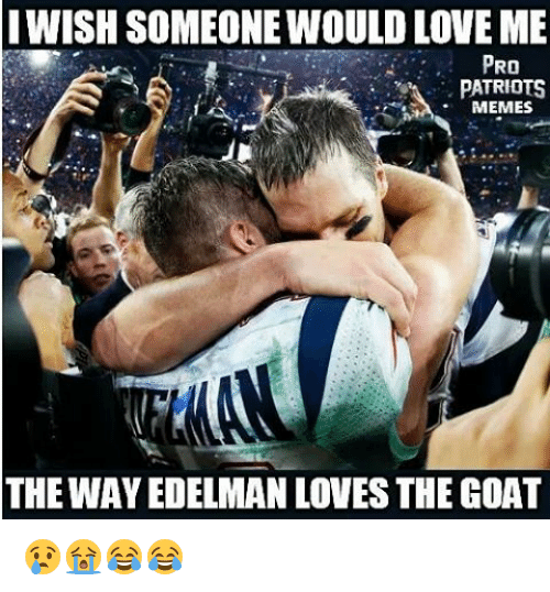 Pro Patriots: IWISH SOMEONEWOULD LOVE ME  PRO  PATRIOTS  MEMES  THE WAY EDELMAN LOVES THEGOAT 😢😭😂😂
