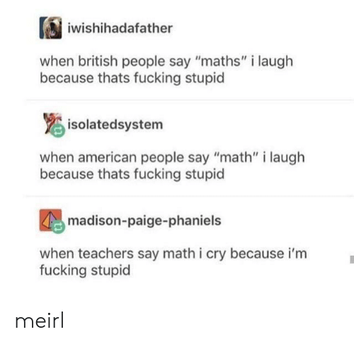 """American People: iwishihadafather  british people say """"maths"""" i laugh  because thats fucking stupid  isolatedsystem  when american people say """"math"""" i laugh  because thats fucking stupid  madison-paige-phaniels  when teachers say math i cry because i'm  fucking stupid meirl"""