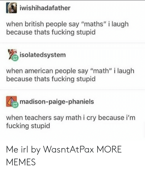 """American People: iwishihadafather  when british people say """"maths"""" i laugh  because thats fucking stupid  isolatedsystem  when american people say """"math"""" i laugh  because thats fucking stupid  madison-paige-phaniels  when teachers say math i cry because i'm  fucking stupid Me irl by WasntAtPax MORE MEMES"""
