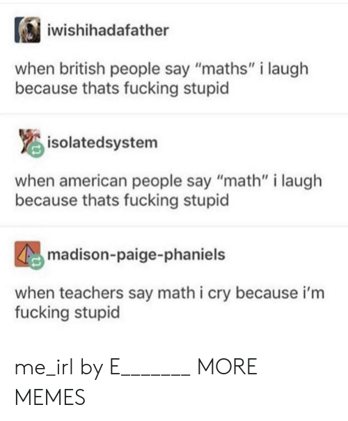 """American People: iwishihadafather  when british people say """"maths"""" i laugh  because thats fucking stupid  isolatedsystem  when american people say """"math"""" i laugh  because thats fucking stupid  madison-paige-phaniels  when teachers say math i cry because i'm  fucking stupid me_irl by E_______ MORE MEMES"""