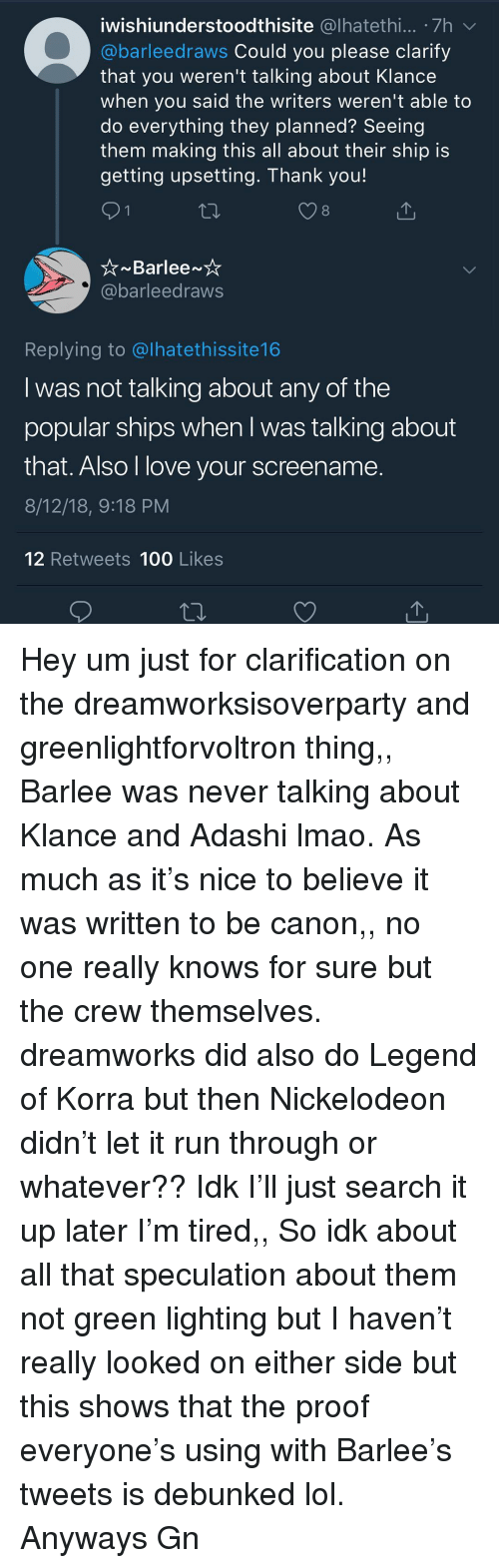 Klance: iwishiunderstoodthisite @lhatethi... .7h  @barleedraws Could you please clarify  that you weren't talking about Klance  when you said the writers weren't able to  do everything they planned? Seeing  them making this all about their ship is  getting upsetting. Thank you!  8  barleedraws  Replying to @lhatethissite16  I was not talking about any of the  popular ships when l was talking about  that. Also l love your screename  8/12/18, 9:18 PM  12 Retweets 100 Likes Hey um just for clarification on the dreamworksisoverparty and greenlightforvoltron thing,, Barlee was never talking about Klance and Adashi lmao. As much as it's nice to believe it was written to be canon,, no one really knows for sure but the crew themselves. dreamworks did also do Legend of Korra but then Nickelodeon didn't let it run through or whatever?? Idk I'll just search it up later I'm tired,, So idk about all that speculation about them not green lighting but I haven't really looked on either side but this shows that the proof everyone's using with Barlee's tweets is debunked lol. Anyways Gn