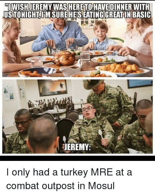 mre: IWISHJEREMY WASHERETO HAVE DINNER WITH  US TONIGHT IM SUREHESEATING!GREAT IN BASIC  JEREMY I only had a turkey MRE at a combat outpost in Mosul
