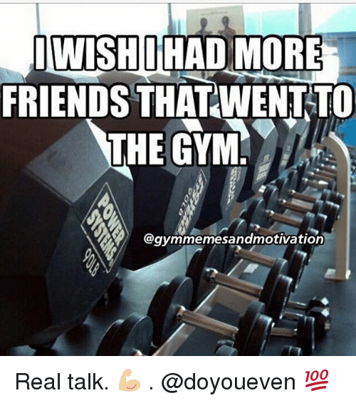 IWISHO HAD MORE FRIENDS THATWENT TO THE GYM Real Talk