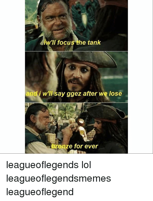Lol, Memes, and Focus: iw'll focus the tank  and i w'll say ggez after we lose  bronze for ever leagueoflegends lol leagueoflegendsmemes leagueoflegend