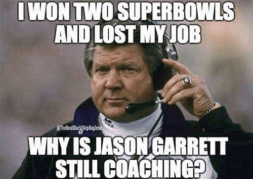 Coaching: IWON TWO SUPERBOWLS  AND LOST MY JOB  WHY IS JASON GARRETT  STILL COACHING?