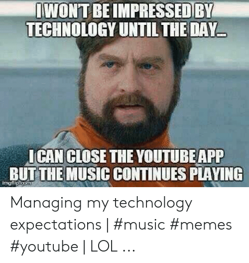 Technology Meme: IWONT BE IMPRESSED BY  TECHNOLOGY UNTIL THE DAY  I CAN CLOSE THE YOUTUBEAPP  BUT THE MUSIC CONTINUES PLAYING  imgflip com Managing my technology expectations | #music #memes #youtube | LOL ...