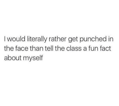 punched: Iwould literally rather get punched in  the face than tell the class a fun fact  about myself