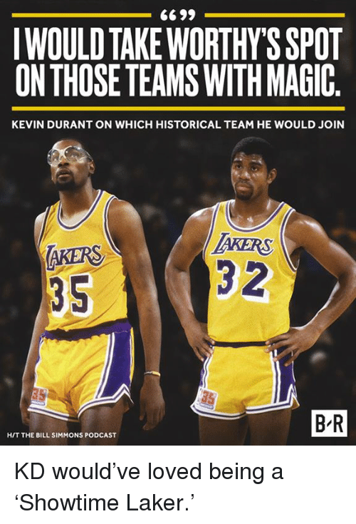 Lovedating: IWOULD TAKEWORTHY'S SPOT  ON THOSE TEAMS WITH MAGIC  KEVIN DURANT ON WHICH HISTORICAL TEAM HE WOULD JOIN  AKERS  35  KERS  3 2  75  B-R  H/T THE BILL SIMMONS PODCAST KD would've loved being a 'Showtime Laker.'