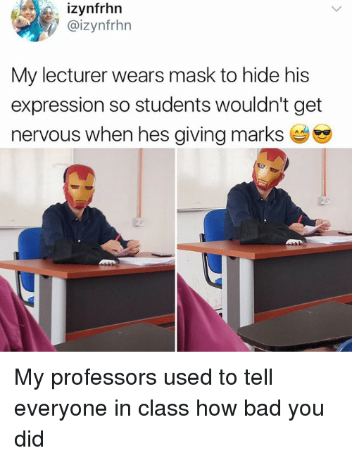 Masked: izynfrhn  @izynfrhn  My lecturer wears mask to hide his  expression so students wouldn't get  nervous when hes giving marks My professors used to tell everyone in class how bad you did