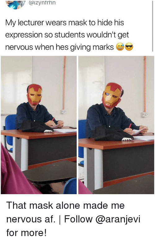 Masked: . @IZyntrhn  My lecturer wears mask to hide his  expression so students wouldn't get  nervous when hes giving marks That mask alone made me nervous af. | Follow @aranjevi for more!