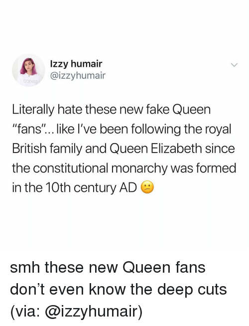 """Constitutional: Izzy humair  @izzyhumair  Literally hate these new fake Queen  """"fans""""... like I've been following the royal  British family and Queen Elizabeth since  the constitutional monarchy was formed  in the 10th century AD smh these new Queen fans don't even know the deep cuts (via: @izzyhumair)"""