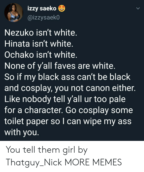 Ass, Dank, and Memes: izzy saeko  @izzysaekO  Nezuko isn't white.  Hinata isn't white.  Ochako isn't white.  None of y'all faves are white.  So if my black ass can't be black  and cosplay, you not canon either.  Like nobody tell y'all ur too pale  for a character. Go cosplay some  toilet paper so I can wipe my ass  with you. You tell them girl by Thatguy_Nick MORE MEMES