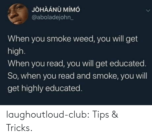Get High: JÒHÀÁNÙ MÍMÓ  @aboladejohn_  When you smoke weed, you will get  high.  When you read, you will get educated.  So, when you read and smoke, you will  get highly educated. laughoutloud-club:  Tips & Tricks.