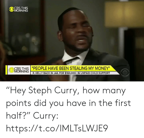 "R. Kelly: @jǐORNiNĞ  CBS THIS ""PEOPLE HAVE BEEN STEALING MY MONEY""  MORNING  R. KELLY BACK IN JAIL FOR $160,000+ IN UNPAID CHILD SUPPORT ""Hey Steph Curry, how many points did you have in the first half?""  Curry: https://t.co/IMLTsLWJE9"