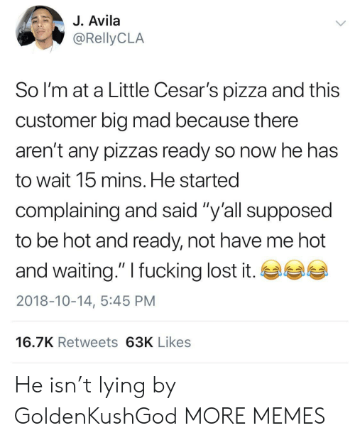 """Big Mad: J. Avila  So l'm at a Little Cesar's pizza and this  customer big mad because there  aren't any pizzas ready so now he has  to wait 15 mins. He started  complaining and said """"y'all supposed  to be hot and ready, not have me hot  and waiting."""" I fucking lost it. GSG  2018-10-14, 5:45 PM  16.7K Retweets 63K Likes He isn't lying by GoldenKushGod MORE MEMES"""