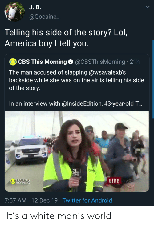 Slapping: J. B.  @Qocaine_  Telling his side of the story? Lol,  America boy I tell you.  CBS This Morning O @CBSThisMorning · 21h  The man accused of slapping @wsavalexb's  backside while she was on the air is telling his side  of the story.  In an interview with @InsideEdition, 43-year-old T..  VEA  3  AVSM  CBS THIS  MORNING  LIVE  7:57 AM · 12 Dec 19 · Twitter for Android It's a white man's world