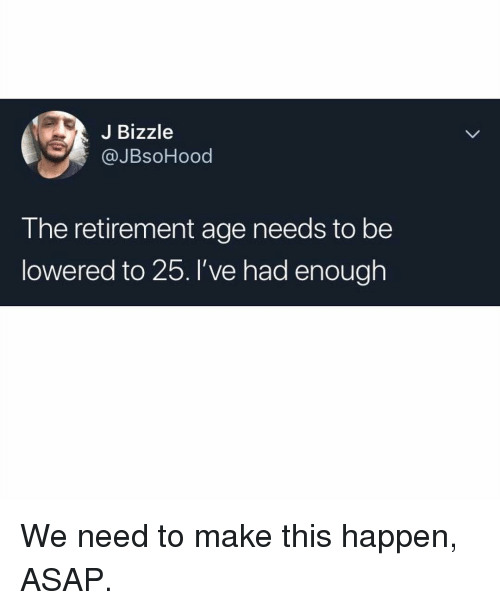 lowered: J Bizzle  @JBsoHood  T he retirement age needs to be  lowered to 25.I've had enough We need to make this happen, ASAP.