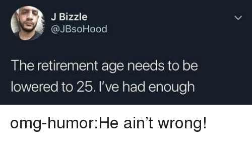 lowered: J Bizzle  @JBsoHood  T he retirement age needs to be  lowered to 25. I've had enough omg-humor:He ain't wrong!