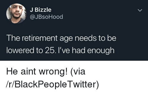 lowered: J Bizzle  @JBsoHood  The retirement age needs to be  lowered to 25.'ve had enough He aint wrong! (via /r/BlackPeopleTwitter)
