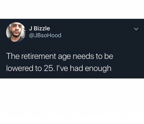 lowered: J Bizzle  @JBsoHood  The retirement age needs to be  lowered to 25.l've had enough