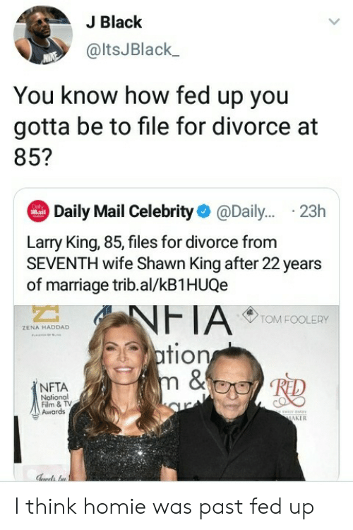 Shawn: J Black  @ltsJBlack  You know how fed up you  gotta be to file for divorce at  85?  Daily Mail Celebrity@Dail... .23h  Dol  Mail  Larry King, 85, files for divorce from  SEVENTH wife Shawn King after 22 years  of marriage trib.al/kB1HUQe  NFTA  ation  m &  TOM FOOLERY  ZENA HADDAD  NFTA  Notional  Film & TV  Awards  ww  MAKER I think homie was past fed up