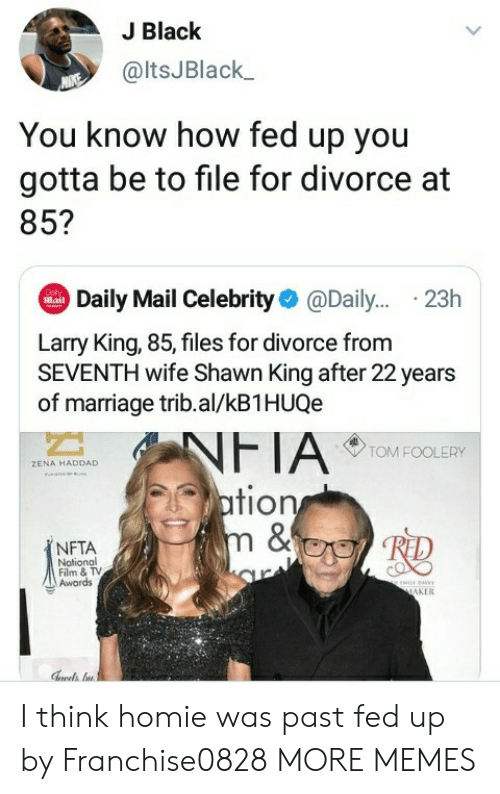 Shawn: J Black  @ltsJBlack  You know how fed up you  gotta be to file for divorce at  85?  Daily Mail Celebrity@Dail... .23h  Dol  Mail  Larry King, 85, files for divorce from  SEVENTH wife Shawn King after 22 years  of marriage trib.al/kB1HUQe  NFTA  ation  m &  TOM FOOLERY  ZENA HADDAD  NFTA  Notional  Film & TV  Awards  ww  MAKER I think homie was past fed up by Franchise0828 MORE MEMES