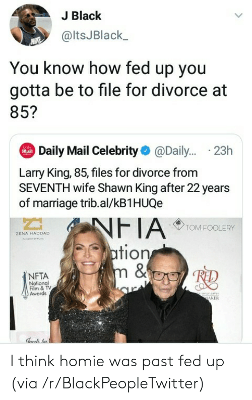 Shawn: J Black  @ltsJBlack  You know how fed up you  gotta be to file for divorce at  85?  Daily Mail Celebrity@Dail... .23h  Dol  Mail  Larry King, 85, files for divorce from  SEVENTH wife Shawn King after 22 years  of marriage trib.al/kB1HUQe  NFTA  ation  m &  TOM FOOLERY  ZENA HADDAD  NFTA  Notional  Film & TV  Awards  ww  MAKER I think homie was past fed up (via /r/BlackPeopleTwitter)