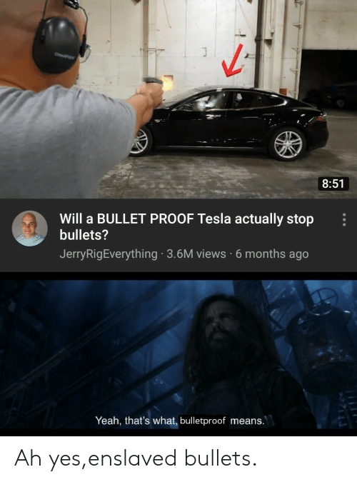 Bullet: J  C  8:51  Will a BULLET PROOF Tesla actually stop  bullets?  JerryRigEverything 3.6M views 6 months ago  Yeah, that's what, bulletproof means.  93711 Ah yes,enslaved bullets.