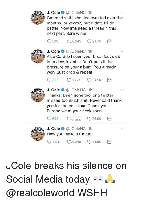 Club, J. Cole, and Memes: J. Cole@JColeNC. 1h  Got mad shit I shoulda tweeted over the  months (or years?) but didn't. l'Il do  better. Now Ima need a thread 4 this  next part. Bare w me  509  8,245  23.7K  J. Cole@JColeNC 1h  Also Cardi b I seen your breakfast club  interview, loved it. Don't put all that  pressure on your album. You already  won. Just drop & repeat  352  13.2K  34.9K  J. Cole @JColeNC 1h  Thanks. Been gone too long twitter i  missed too much shit. Never said thank  you for the best tour. Thank you  Europe we at your neck soon  698 355 26.9K  J. Cole @JColeNC 1h  How you make a thread  1,176 ロ9,249 V23.OK JCole breaks his silence on Social Media today 👀🙏 @realcoleworld WSHH
