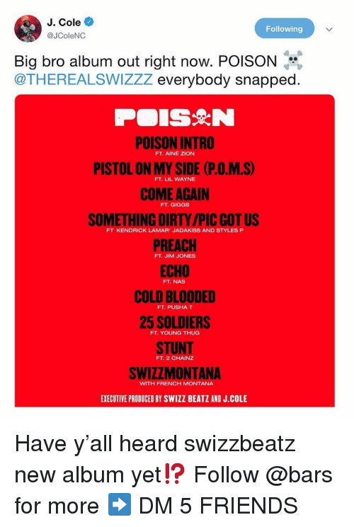 styles p: J. Cole  @JColeNC  Following  Big bro album out right now. POISON  @THEREALSWIZZZ everybody snapped  POISON INTRO  PISTOL ON MY SIDE (P.O.M.S)  COME AGAIN  SOMETHING DIRTY /PIC GOT US  PREACH  FT. AINÉ ZION  FT. LIL WAYNE  FT. GIGGS  FT KENDRICK LAMAR' JADAKISS AND STYLES P  FT. JIM JONES  FT. NAS  COLD BLOODED  25 SOLDIERS  STUNT  SWIZZMONTANA  EXECUTIVE PRODUCED BY SWIZZ BEATZ AND J.COLE  FT. PUSHA T  FT. YOUNG THUG  FT. 2 CHAINZ  WITH FRENCH MONTANA Have y'all heard swizzbeatz new album yet⁉️ Follow @bars for more ➡️ DM 5 FRIENDS