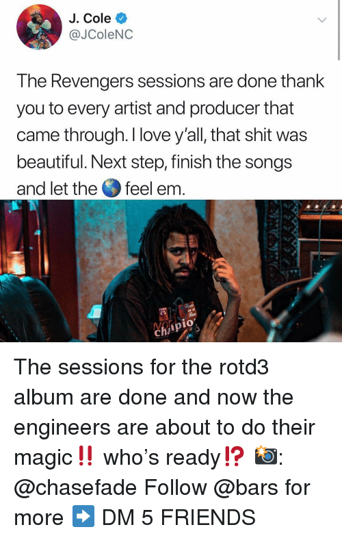 J. Cole: J. Cole  @JColeNC  The Revengers sessions are done thank  you to every artist and producer that  came through. I love y'all, that shit was  beautiful. Next step, finish the songs  and let the feel em  9  1O The sessions for the rotd3 album are done and now the engineers are about to do their magic‼️ who's ready⁉️ 📸: @chasefade Follow @bars for more ➡️ DM 5 FRIENDS