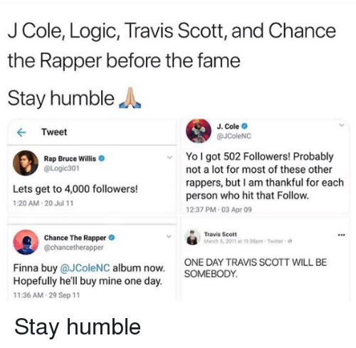 Stay Humble: J Cole, Logic, Travis Scott, and Chance  the Rapper before the fame  Stay humbleJ  J. Cole  @JColeNC  Tweet  Yo l got 502 Followers! Probably  Rap Bruce Willis  @Logic301  not a lot for most of these other  rappers, but I am thankful for each  person who hit that Follow  12:37 PM 03 Apr 09  Lets get to 4,000 followers!  1:20 AM 20 Jul 11  Chance The Rappere  @chancetherapper  Travis Scott  March 6, 2011 at 11:36pm-Twitter  ONE DAY TRAVIS SCOTT WILL BE  SOMEBODY  Finna buy @JColeNC album now  Hopefully he'll buy mine one day  11:36 AM 29 Sep 11 Stay humble