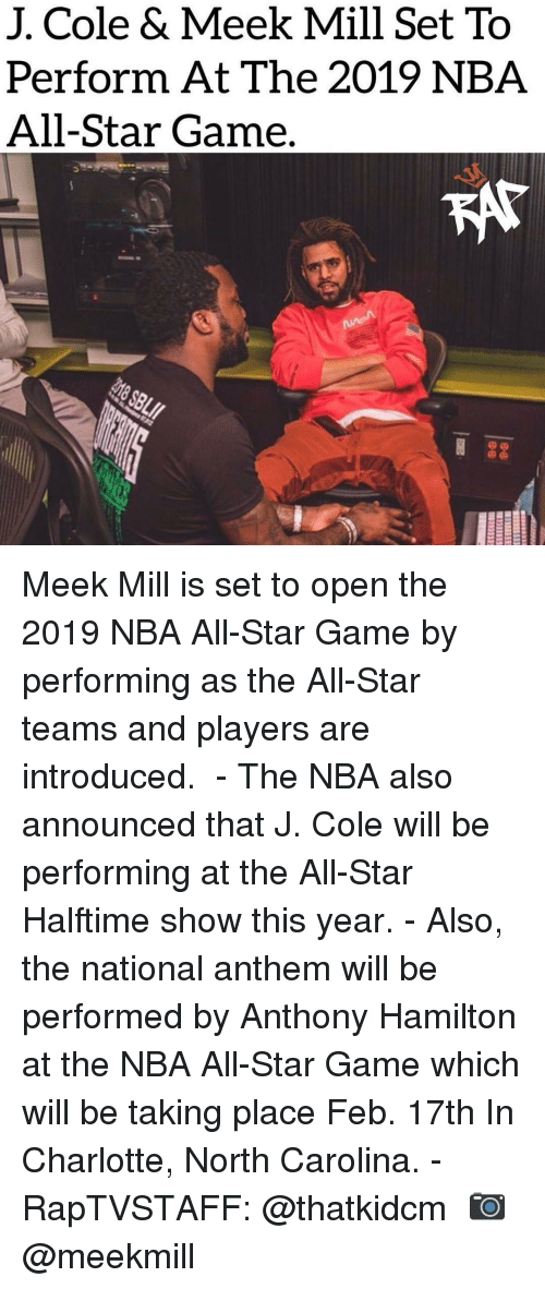 All Star Game: J. Cole & Meek Mill Set To  Perform At The 2019 NBA  All-Star Game. Meek Mill is set to open the 2019 NBA All-Star Game by performing as the All-Star teams and players are introduced. ⁣ -⁣ The NBA also announced that J. Cole will be performing at the All-Star Halftime show this year.⁣ -⁣ Also, the national anthem will be performed by Anthony Hamilton at the NBA All-Star Game which will be taking place Feb. 17th In Charlotte, North Carolina.⁣ -⁣ RapTVSTAFF: @thatkidcm⁣ 📷 @meekmill⁣