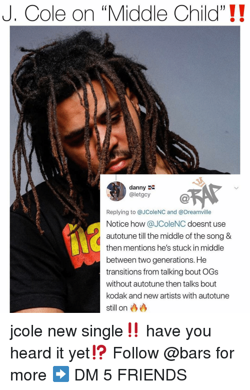 """ogs: J. Cole on """"Middle Child""""!!  danny  @letgcy  Replying to @JColeNC and @Dreamville  Notice how @JColeNC doesnt use  autotune till the middle of the song &  then mentions he's stuck in middle  between two generations. He  transitions from talking bout OGs  without autotune then talks bout  kodak and new artists with autotune  still on jcole new single‼️ have you heard it yet⁉️ Follow @bars for more ➡️ DM 5 FRIENDS"""