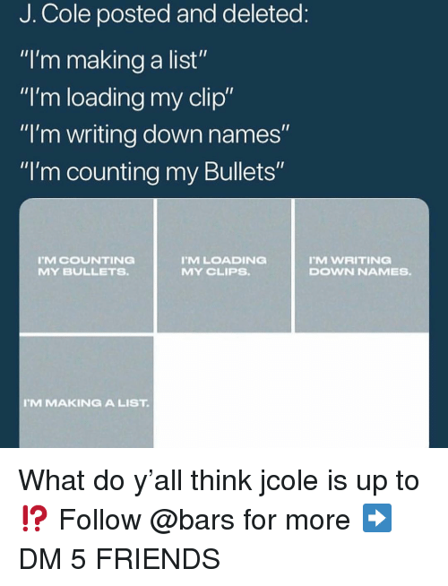 """writing down: J. Cole posted and deleted  """"I'm making a list""""  """"I'm loading my clip""""  """"I'm writing down names  """"I'm counting my Bullets""""  MCOUNTING  MY BULLETS  MLOADING  MY CLIPS.  M WRITING  DOWN NAMES.  M MAKINGA LIST What do y'all think jcole is up to⁉️ Follow @bars for more ➡️ DM 5 FRIENDS"""