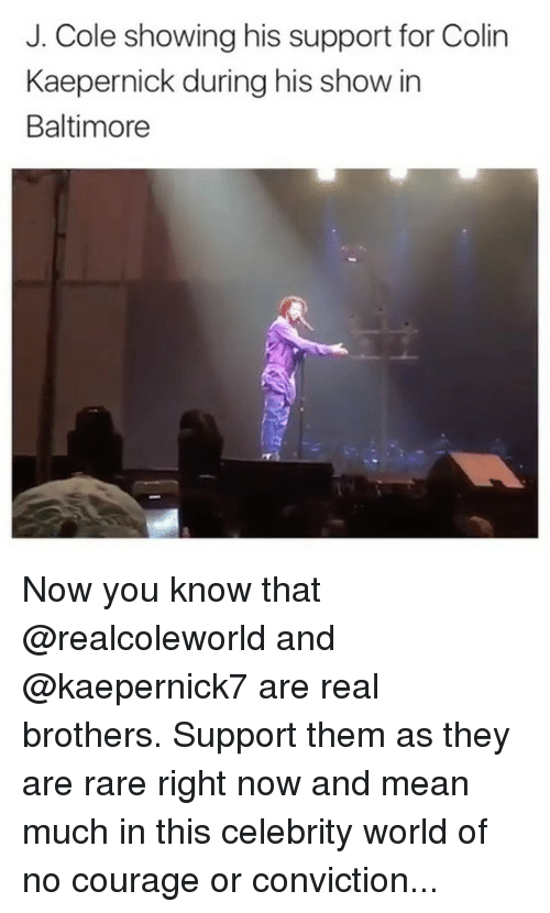 Colin Kaepernick, J. Cole, and Memes: J. Cole showing his support for Colin  Kaepernick during his show in  Baltimore Now you know that @realcoleworld and @kaepernick7 are real brothers. Support them as they are rare right now and mean much in this celebrity world of no courage or conviction...