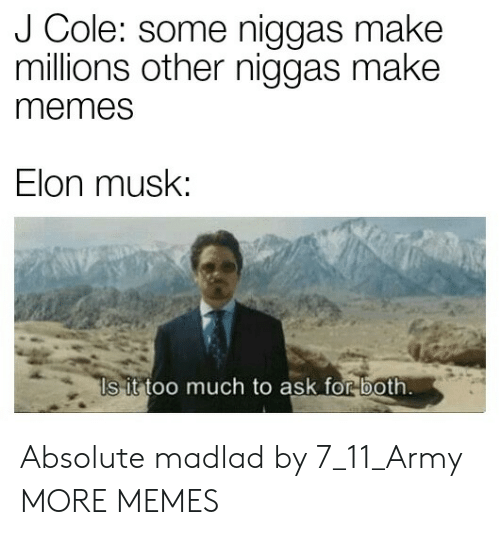 Is It Too Much To Ask: J Cole: some niggas make  millions other niggas make  memes  Elon musk:  Is it too much to ask for both Absolute madlad by 7_11_Army MORE MEMES