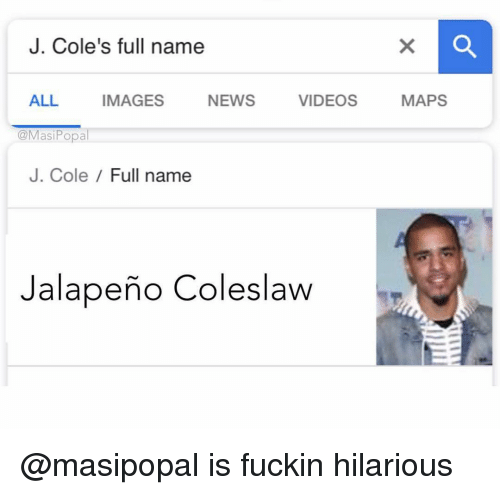 J. Cole, News, and Videos: J. Cole's full name  ALL IMAGES NEWS VIDEOS MAPS  @MasiPopal  J. Cole / Full name  Jalapeño Coleslaw @masipopal is fuckin hilarious