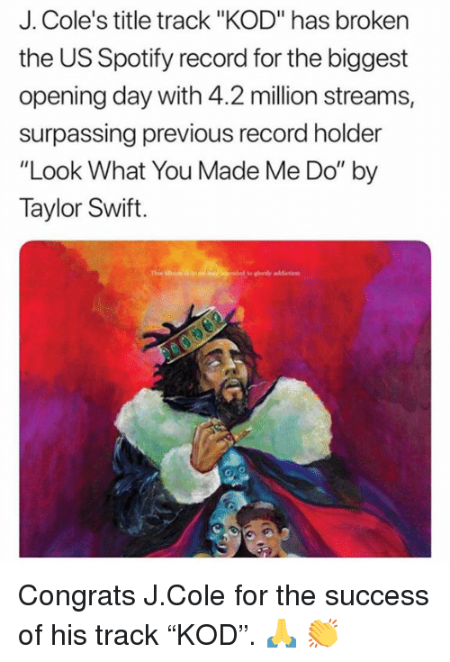 "J. Cole, Taylor Swift, and Spotify: J. Cole's title track ""KOD"" has broken  the US Spotify record for the biggest  opening day with 4.2 million streams,  surpassing previous record holder  ""Look What You Made Me Do"" by  Taylor Swift. Congrats J.Cole for the success of his track ""KOD"".  🙏 👏"