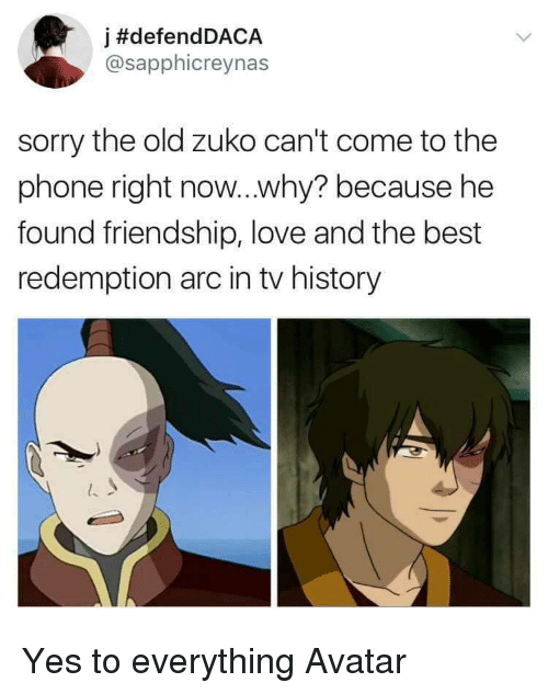 Love, Phone, and Sorry: j #defendDACA  @sapphicreynas  sorry the old zuko can't come to the  phone right now...why? because he  found friendship, love and the best  redemption arc in tv history Yes to everything Avatar