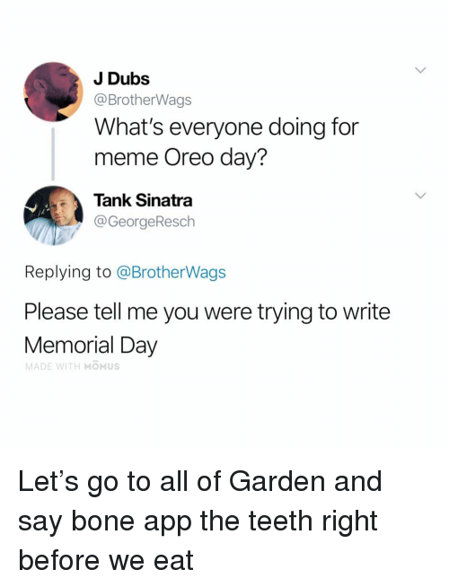 Bone App The Teeth: J Dubs  @BrotherWags  What's everyone doing for  meme Oreo day?  Tank Sinatra  @GeorgeResch  Replying to @BrotherWags  Please tell me you were trying to write  Memorial Day  MADE WITH MOMUS Let's go to all of Garden and say bone app the teeth right before we eat