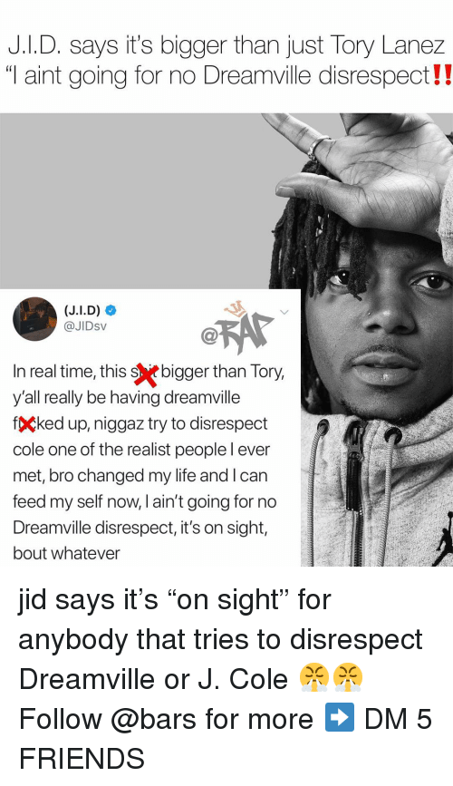 "Tory Lanez: J.I.D. says it's bigger than just Tory Lanez  ""T aint going for no Dreamville disrespect!  @JIDsV  n real time, this sebigger than Tory  y'all really be having dreamville  fÇked up, niggaz try to disrespect  cole one of the realist peoplel ever  met, bro changed my life and l can  feed my self now, l ain't going for no  Dreamville disrespect, it's on sight,  bout whatever jid says it's ""on sight"" for anybody that tries to disrespect Dreamville or J. Cole 😤😤 Follow @bars for more ➡️ DM 5 FRIENDS"