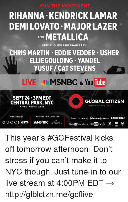 Cats, Dank, and Google: J IN THE MOVEMENT  RIHANNA KENDRICK LAMAR  DEMILOVATO MAJOR LAZER  METALLICA  AND  SPECIAL GUEST APPEARANCES BY  CHRIS MARTIN EDDIE VEDDER USHER  ELLIE GOULDING YANDEL  YUSUF/CAT STEVENS  LIVE  MSNBC & You  Tube  SEPT 24.3 PM EDT  GLOBAL CITIZEN  CENTRAL PARK, NYC  GLOBALCITIZEN.ORG  A FREE-TICKETED EVENT  PRESENTED BY  PREMIER MEDIA PARTNER  (Hohmmon gohmon CATERPILLAR  LIVE nATIOn  CHIME  MSNBC  G U C C I  COMCAST  Madencode YouTube citi  SR  NBCUNIVERSAL  Google. This year's #GCFestival kicks off tomorrow afternoon! Don't stress if you can't make it to NYC though. Just tune-in to our live stream at 4:00PM EDT → http://glblctzn.me/gcflive