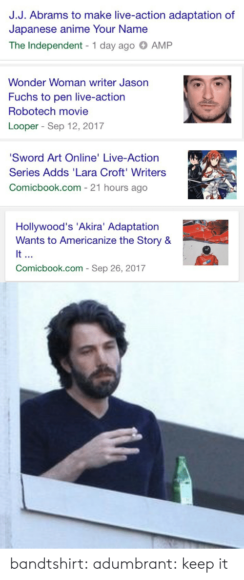 akira: J.J. Abrams to make live-action adaptation of  Japanese anime Your Name  The Independent 1 day ago AMP   Wonder Woman writer Jason  Fuchs to pen live-action  Robotech movie  Looper - Sep 12, 2017   Sword Art Online' Live-Action  Series Adds 'Lara Croft'Writers  Comicbook.com - 21 hours ago   Hollywood's 'Akira' Adaptation  Wants to Americanize the Story &  It  Comicbook.com - Sep 26, 2017 bandtshirt: adumbrant:    keep it