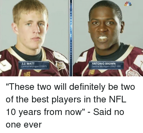 "Definitely, Nfl, and Best: J.J. WATT  Central Michigan (2007)  ANTONIO BROWN  Central Michigan (2007-09) ""These two will definitely be two of the best players in the NFL 10 years from now"" - Said no one ever"