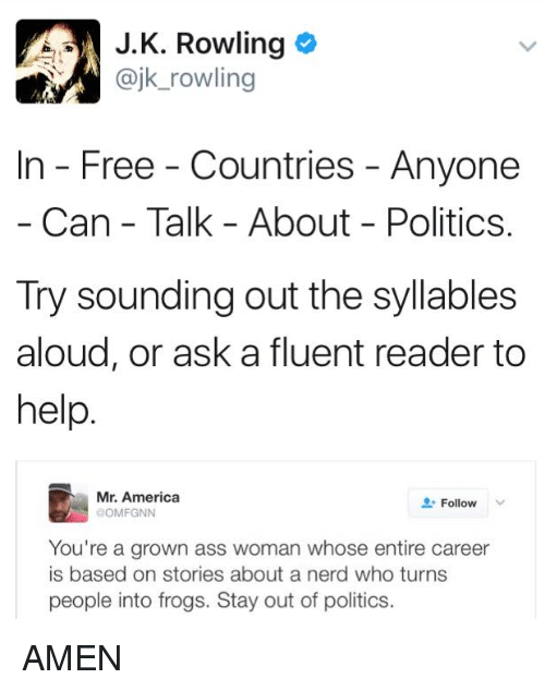 syllable: J K. Rowling  ajk rowling  In Free Countries Anyone  Can Talk About Politics.  Try sounding out the syllables  aloud, or ask a fluent reader to  help  Mr. America  Follow  OMFGNN  You're a grown ass woman whose entire career  is based on stories about a nerd who turns  people into frogs. Stay out of politics. AMEN