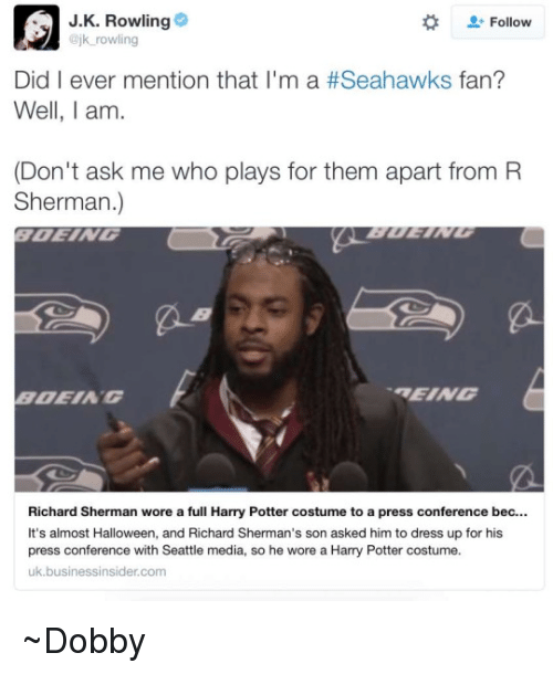 Seahawks Fan: J.K. Rowling  Follow  @jk rowling  Did I ever mention that I'm a #Seahawks fan?  Well, I am.  (Don't ask me who plays for them apart from R  Sherman.)  REING  BDEIA G  Richard Sherman wore a full Harry Potter costume to a press conference bec.  It's almost Halloween, and Richard Sherman's son asked him to dress up for his  press conference with Seattle media, so he wore a Harry Potter costume.  uk.businessinsider com ~Dobby