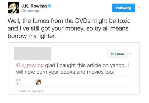Fuming: J K. Rowling  Following  @jk rowling  Well, the fumes from the DVDs might be toxic  and I've still got your money, so by all means  borrow my lighter.  Follow  @jk rowling glad l caught this article on yahoo. I  will now burn your books and movies too  LIKE  1:19 AM 31 Jan 2017