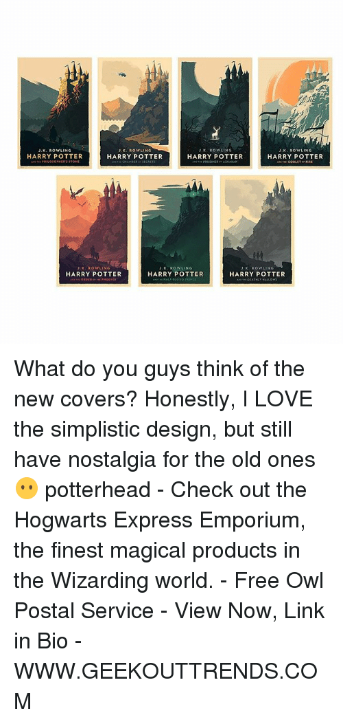 The Old Ones: J.K. ROWLING  J. ROWLING  JK ROWLING  J, K. ROWLING  HARRY POTTER  HARRY POTTER  HARRY POTTER  HARRY POTTER  K. Row LING  J. K. ROWLING  JK, ROWLING  HARRY POTTER  HARRY POTTER  HARRY POTTER What do you guys think of the new covers? Honestly, I LOVE the simplistic design, but still have nostalgia for the old ones 😶 potterhead - Check out the Hogwarts Express Emporium, the finest magical products in the Wizarding world. - Free Owl Postal Service - View Now, Link in Bio - WWW.GEEKOUTTRENDS.COM
