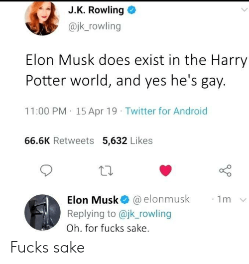 rowling: J.K. Rowling  @jk_rowling  Elon Musk does exist in the Harry  Potter world, and yes he's gay.  11:00 PM 15 Apr 19 Twitter for Android  66.6K Retweets 5,632 Likes  Elon Musk @elonmusk  Replying to @jk_rowling  1m  Oh, for fucks sake. Fucks sake